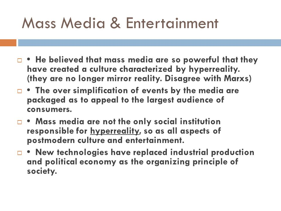 Mass Media & Entertainment  He believed that mass media are so powerful that they have created a culture characterized by hyperreality. (they are no