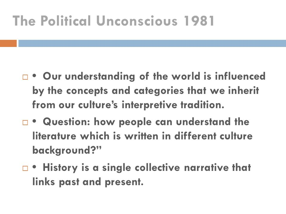 The Political Unconscious 1981  Our understanding of the world is influenced by the concepts and categories that we inherit from our culture's interp