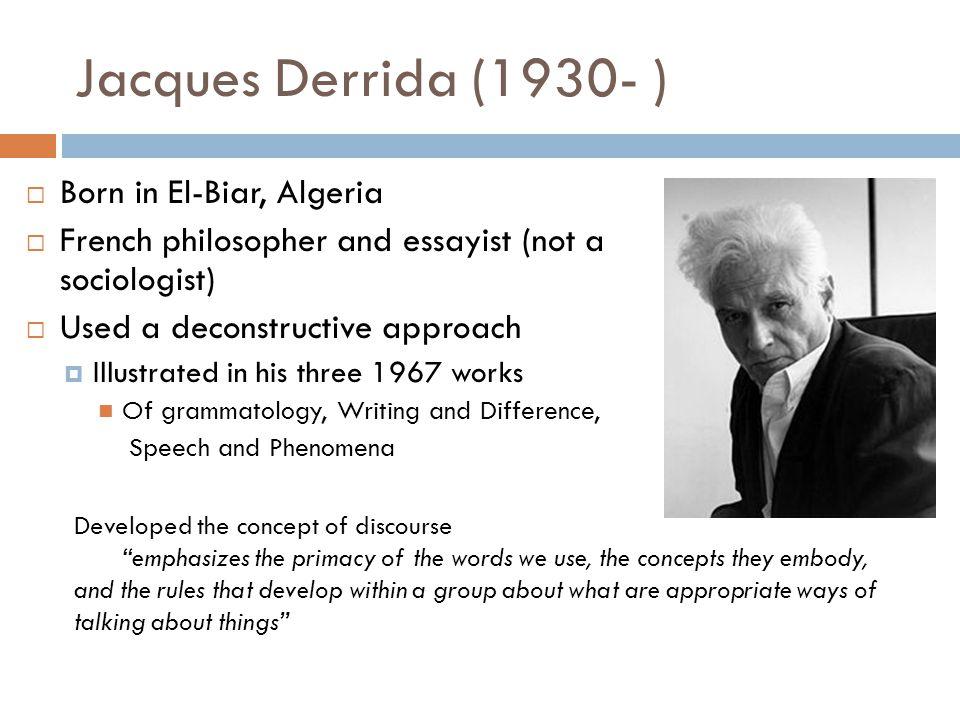 Jacques Derrida (1930- )  Born in El-Biar, Algeria  French philosopher and essayist (not a sociologist)  Used a deconstructive approach  Illustrat