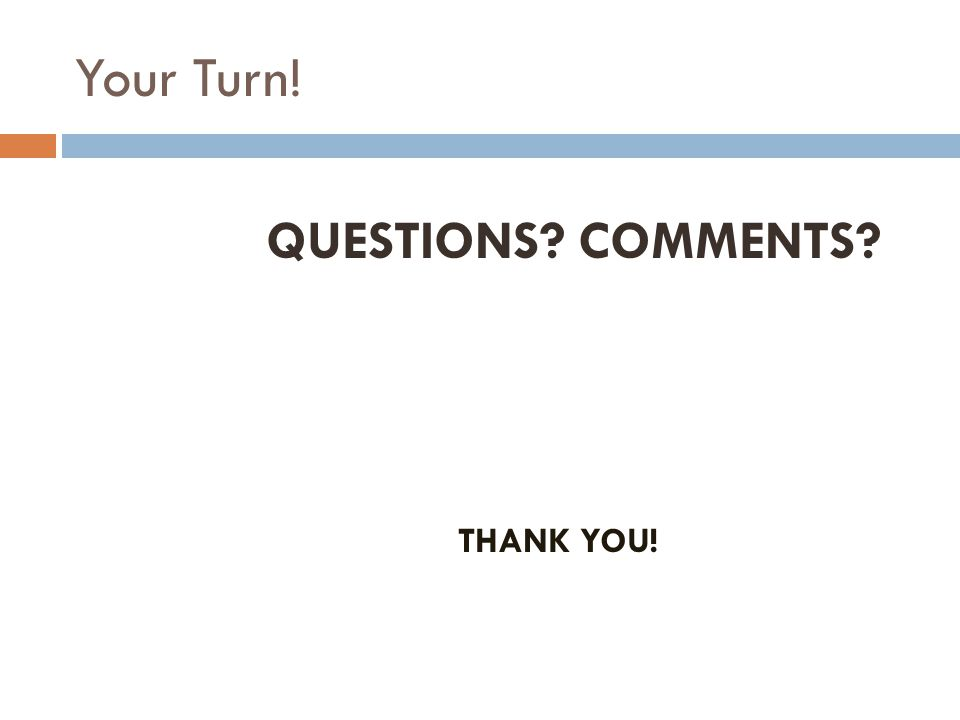 Your Turn! QUESTIONS? COMMENTS? THANK YOU!