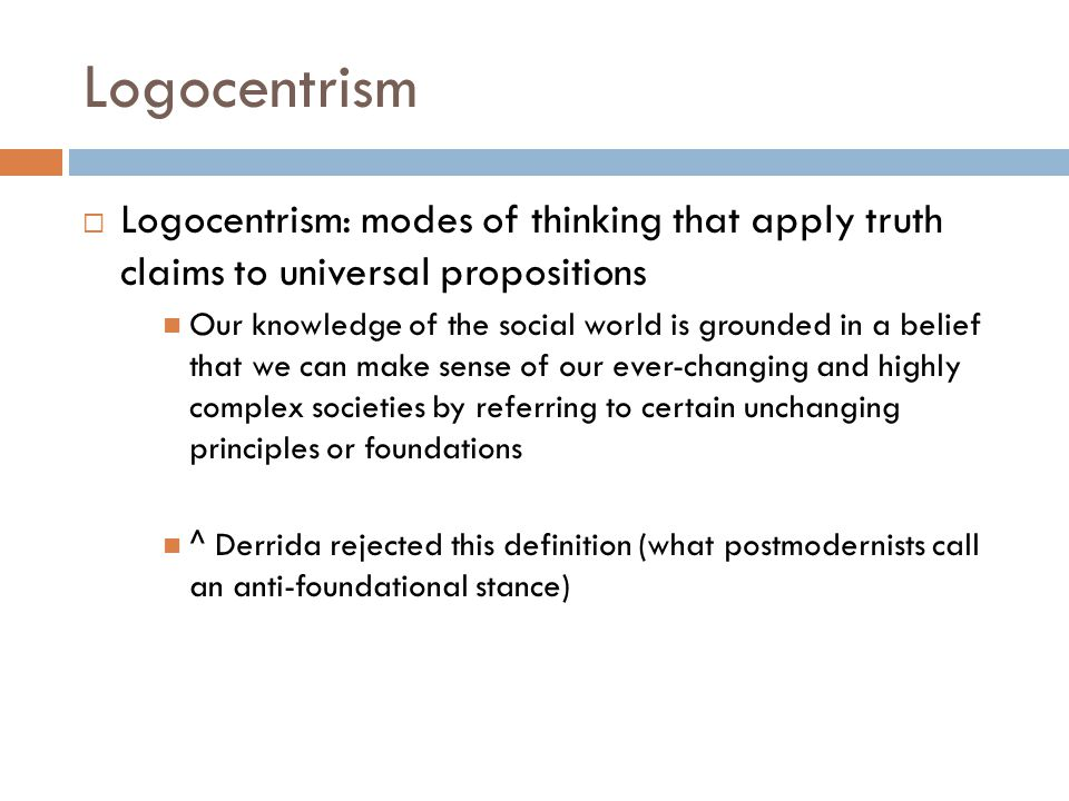 Logocentrism  Logocentrism: modes of thinking that apply truth claims to universal propositions Our knowledge of the social world is grounded in a be