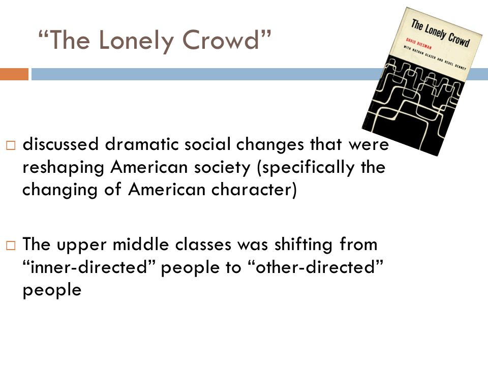 The Lonely Crowd  Suggests that society ensures some degree of conformity from the individuals who make it up in every society, a mode of ensuring conformity is built into the child, and then either encouraged or frustrated in later adult experience  Used term mode of conformity and social character interchangeably