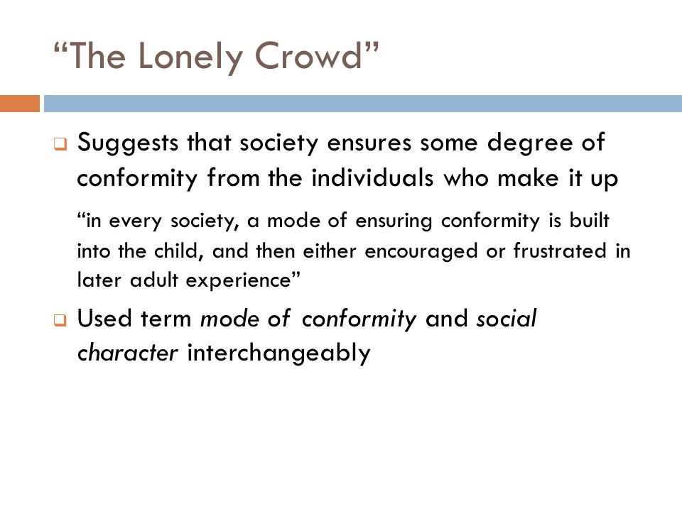 """""""The Lonely Crowd""""  Suggests that society ensures some degree of conformity from the individuals who make it up """"in every society, a mode of ensuring"""