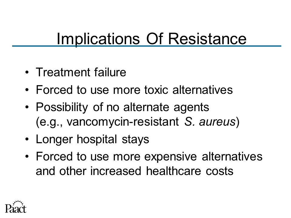 Implications Of Resistance Treatment failure Forced to use more toxic alternatives Possibility of no alternate agents (e.g., vancomycin-resistant S.