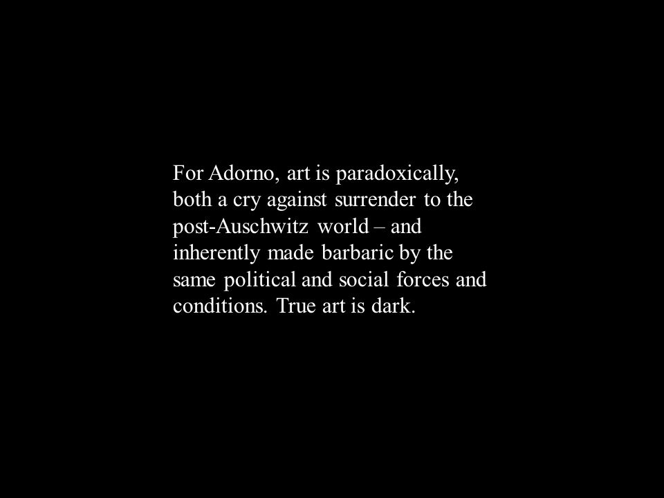 For Adorno, art is paradoxically, both a cry against surrender to the post-Auschwitz world – and inherently made barbaric by the same political and social forces and conditions.