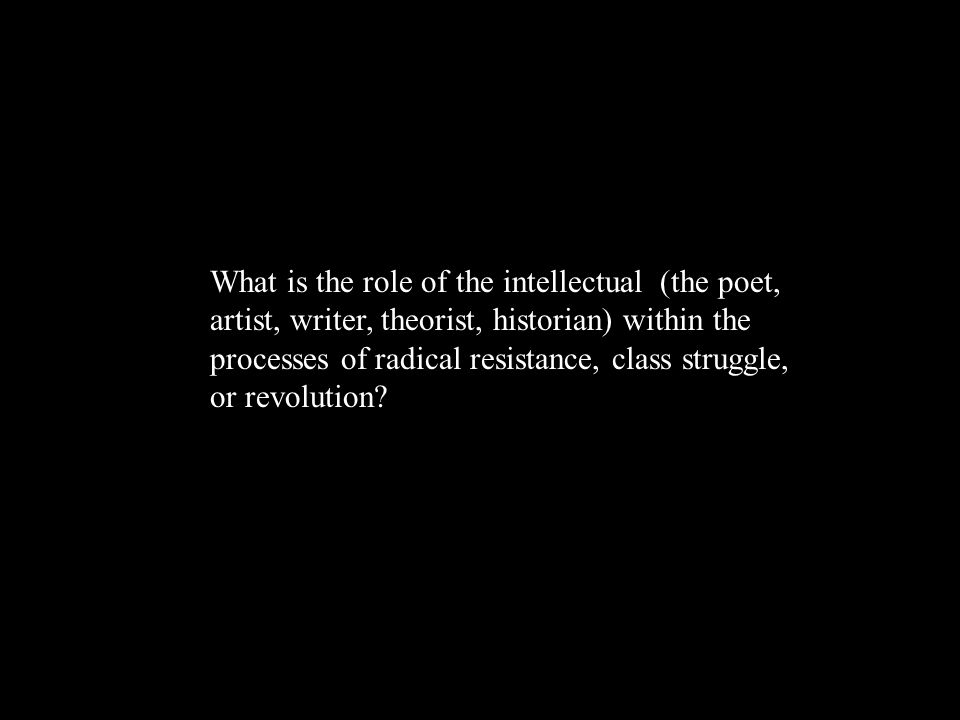 What is the role of the intellectual (the poet, artist, writer, theorist, historian) within the processes of radical resistance, class struggle, or revolution?