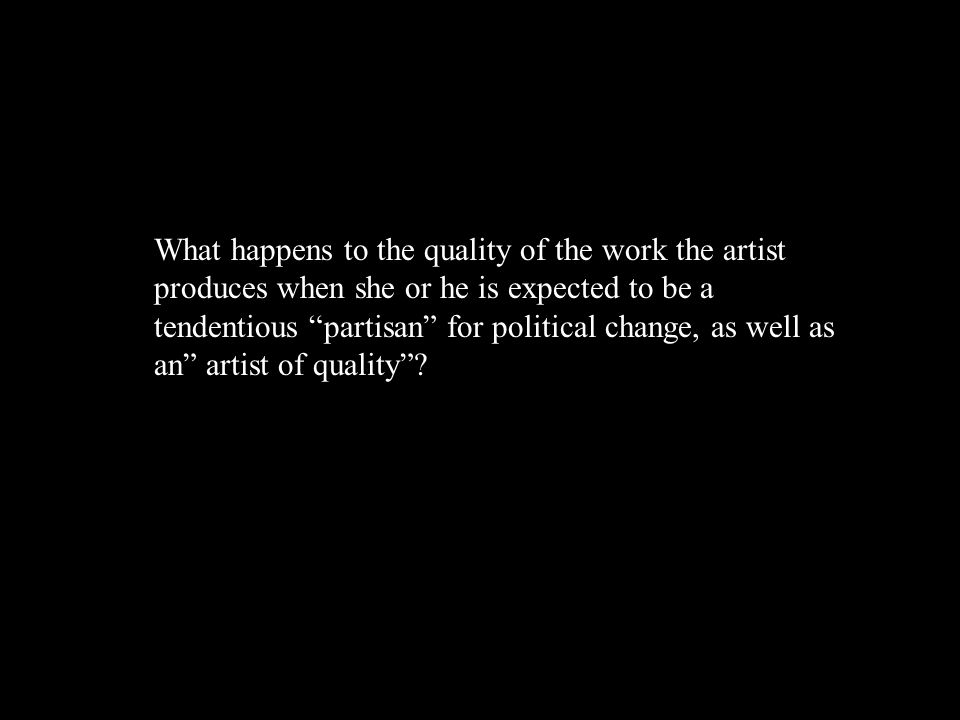 What happens to the quality of the work the artist produces when she or he is expected to be a tendentious partisan for political change, as well as an artist of quality ?