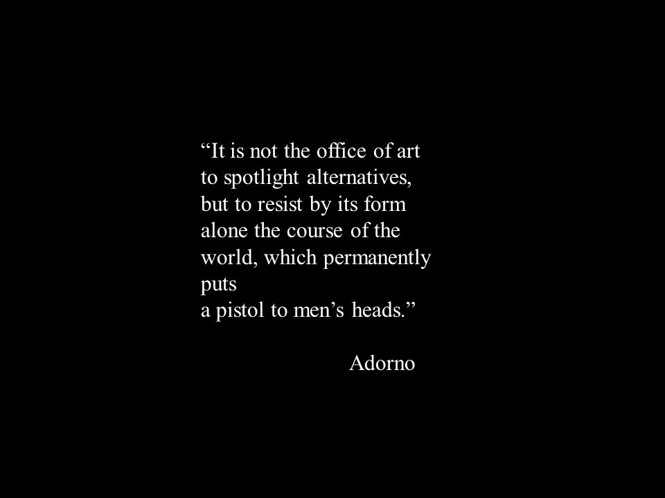 It is not the office of art to spotlight alternatives, but to resist by its form alone the course of the world, which permanently puts a pistol to men's heads. Adorno