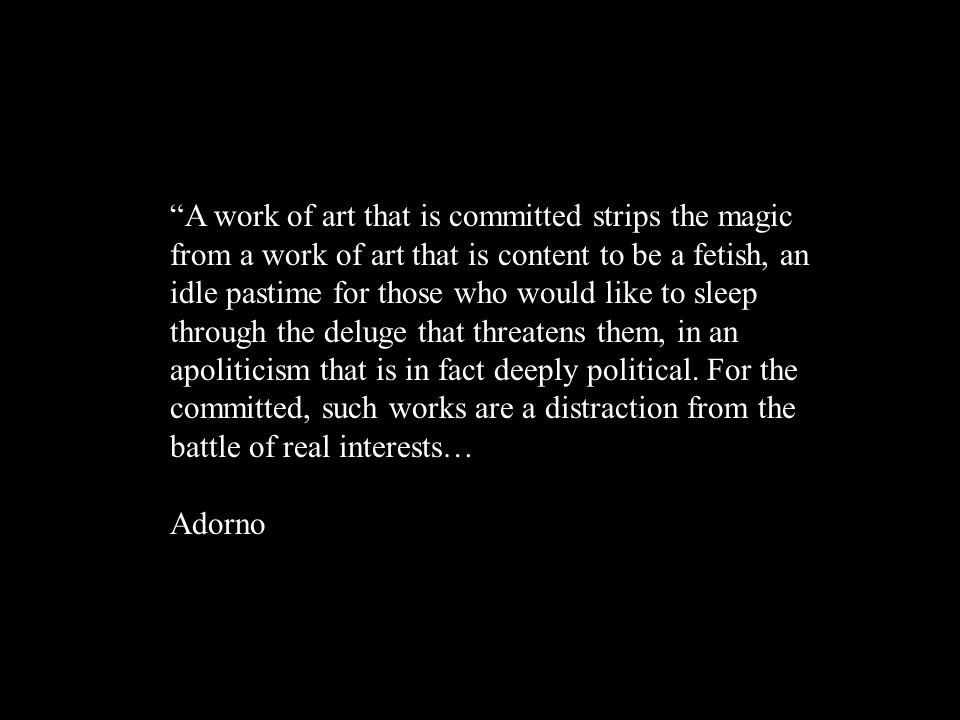 …but when works of art merely assimilate themselves sedulously to the brute existence against which they protest, in forms so ephemeral (the very charge made vice versa by committed against autonomous works) that from their first day they belong to the seminars in which they inevitably end. Adorno