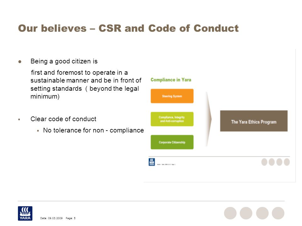 Date: 09.03.2009 Page: 5 Our believes – CSR and Code of Conduct Being a good citizen is first and foremost to operate in a sustainable manner and be in front of setting standards ( beyond the legal minimum)  Clear code of conduct  No tolerance for non - compliance