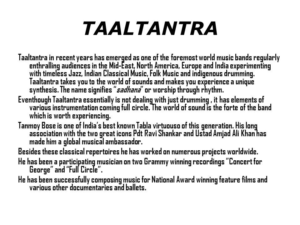 Taaltantra in recent years has emerged as one of the foremost world music bands regularly enthralling audiences in the Mid-East, North America, Europe and India experimenting with timeless Jazz, Indian Classical Music, Folk Music and indigenous drumming.