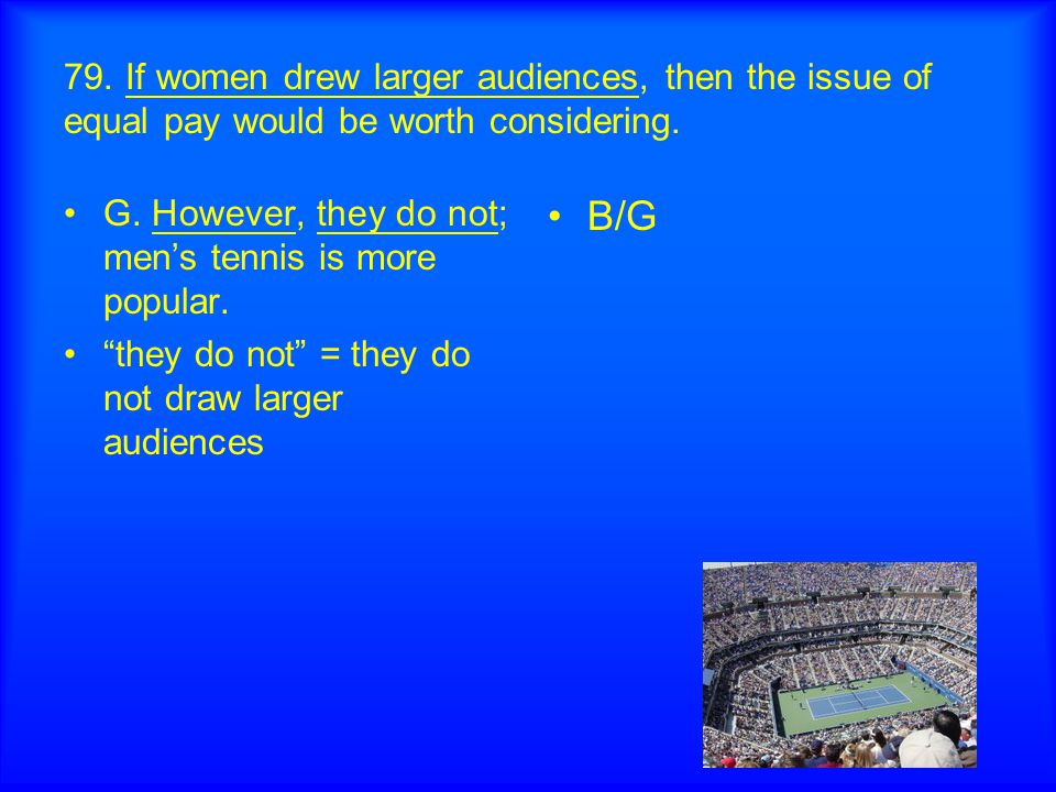 "79. If women drew larger audiences, then the issue of equal pay would be worth considering. G. However, they do not; men's tennis is more popular. ""th"