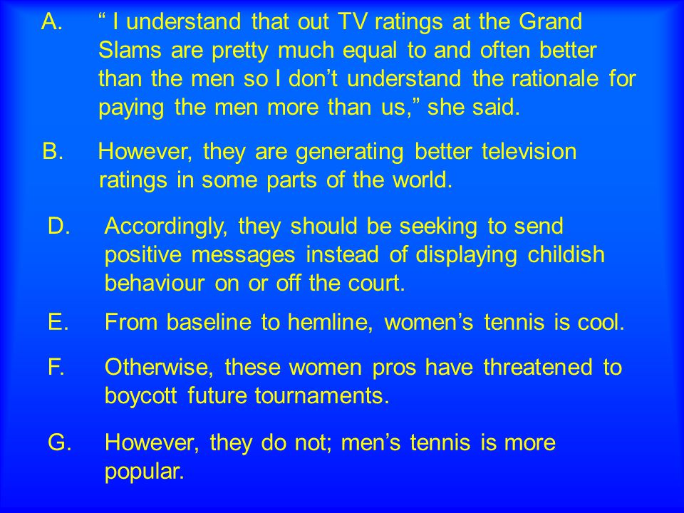"A."" I understand that out TV ratings at the Grand Slams are pretty much equal to and often better than the men so I don't understand the rationale for"