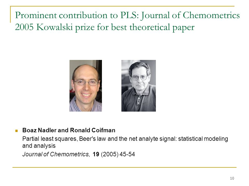 10 Prominent contribution to PLS: Journal of Chemometrics 2005 Kowalski prize for best theoretical paper Boaz Nadler and Ronald Coifman Partial least squares, Beer s law and the net analyte signal: statistical modeling and analysis Journal of Chemometrics, 19 (2005) 45-54