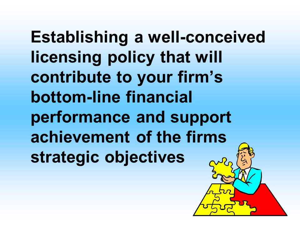 Establishing a well-conceived licensing policy that will contribute to your firm's bottom-line financial performance and support achievement of the firms strategic objectives
