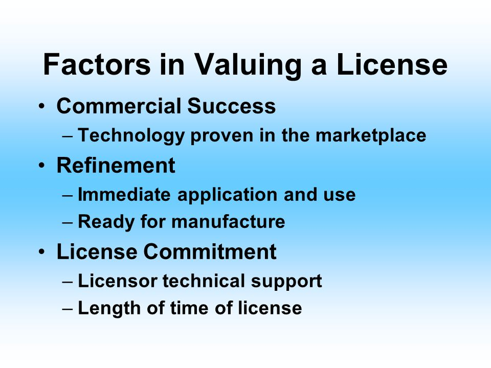 Factors in Valuing a License Protection –Nature & protection offered to licensees –Infringement enforcement Exclusivity: vs : Non-exclusivity –Field-o
