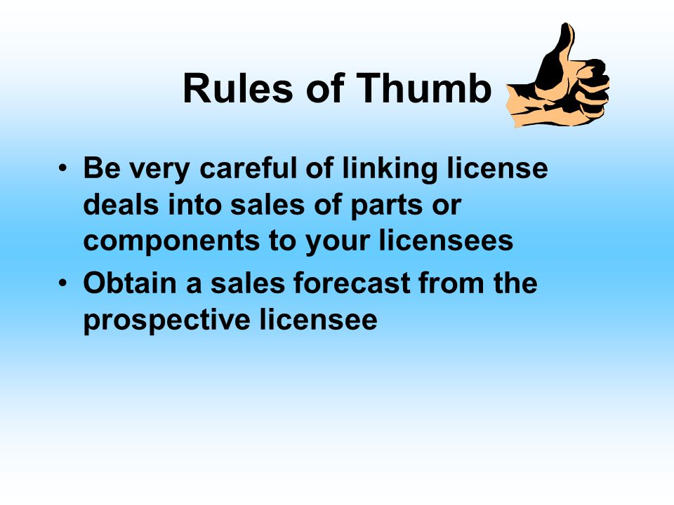 "Rules of Thumb Higher rates are charged for exclusive licenses Lower rates for nonexclusive licenses ""Field-of-use"" restrictions ""Area-of-use"" restric"