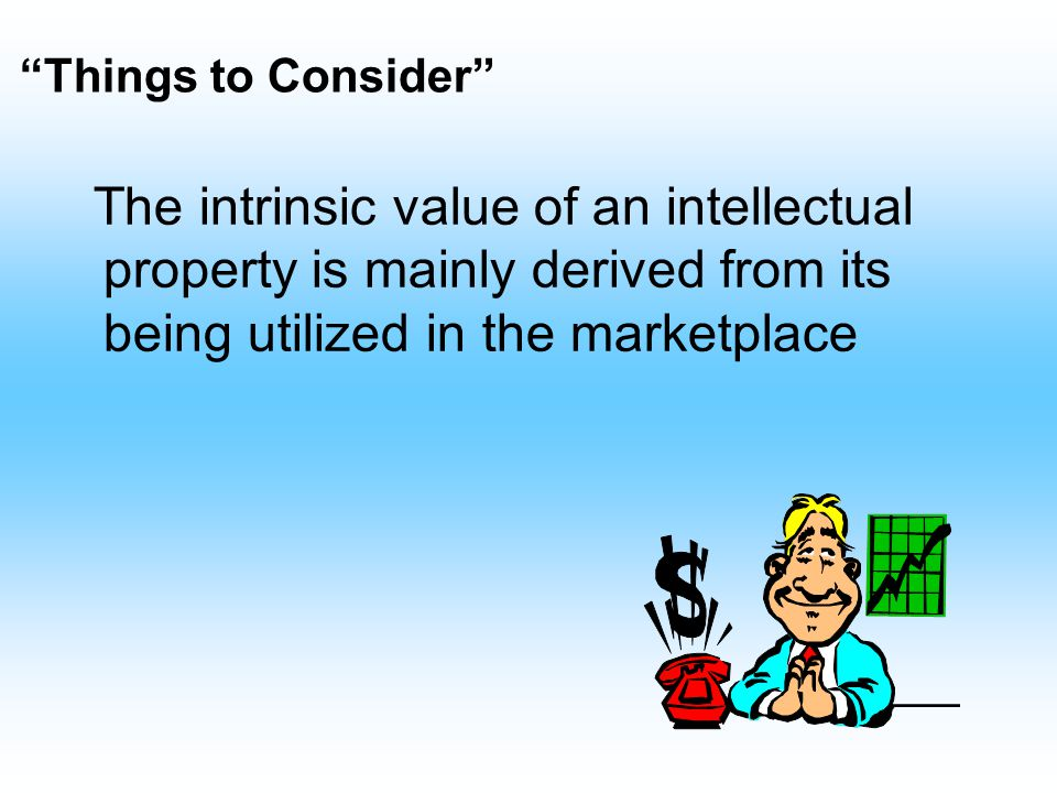 Things to Consider The intrinsic value of an intellectual property is mainly derived from its being utilized in the marketplace