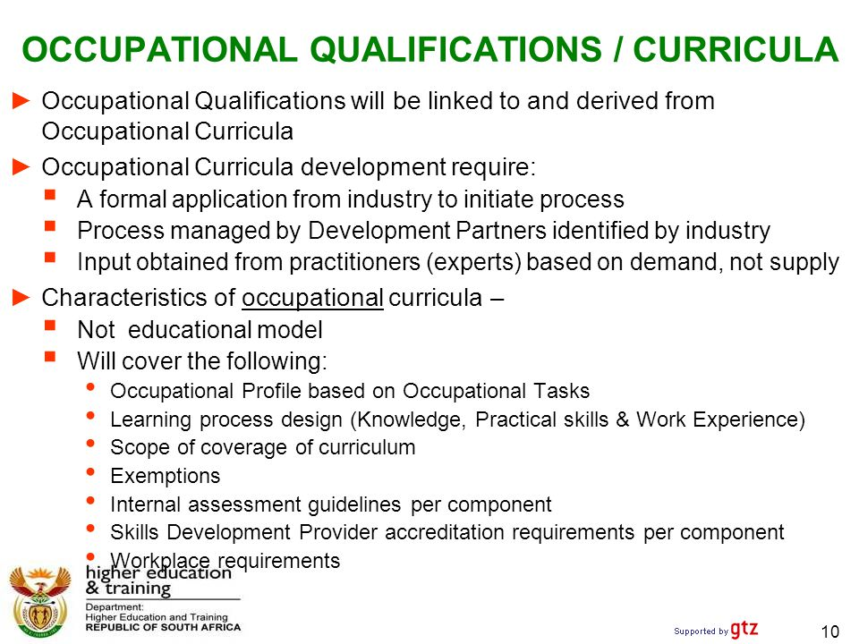 OCCUPATIONAL QUALIFICATIONS / CURRICULA ► Occupational Qualifications will be linked to and derived from Occupational Curricula ► Occupational Curricula development require:  A formal application from industry to initiate process  Process managed by Development Partners identified by industry  Input obtained from practitioners (experts) based on demand, not supply ► Characteristics of occupational curricula –  Not educational model  Will cover the following: Occupational Profile based on Occupational Tasks Learning process design (Knowledge, Practical skills & Work Experience) Scope of coverage of curriculum Exemptions Internal assessment guidelines per component Skills Development Provider accreditation requirements per component Workplace requirements 10
