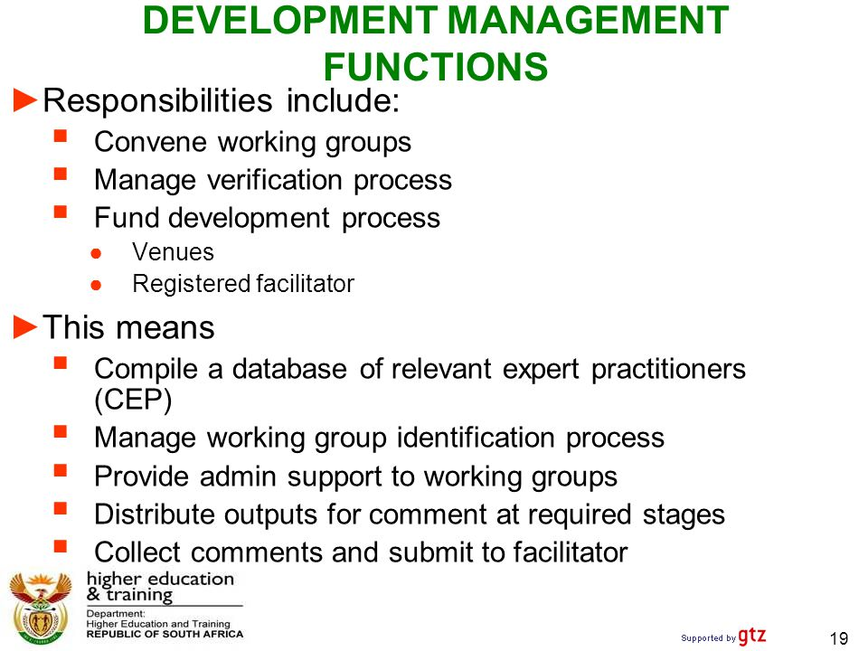 DEVELOPMENT MANAGEMENT FUNCTIONS ► Responsibilities include:  Convene working groups  Manage verification process  Fund development process ●Venues ●Registered facilitator ► This means  Compile a database of relevant expert practitioners (CEP)  Manage working group identification process  Provide admin support to working groups  Distribute outputs for comment at required stages  Collect comments and submit to facilitator 19