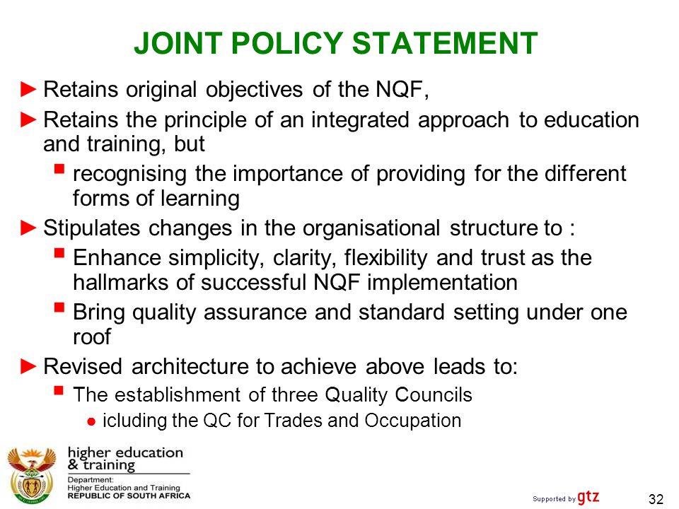 32 JOINT POLICY STATEMENT ►Retains original objectives of the NQF, ►Retains the principle of an integrated approach to education and training, but  recognising the importance of providing for the different forms of learning ►Stipulates changes in the organisational structure to :  Enhance simplicity, clarity, flexibility and trust as the hallmarks of successful NQF implementation  Bring quality assurance and standard setting under one roof ►Revised architecture to achieve above leads to:  The establishment of three Quality Councils ●icluding the QC for Trades and Occupation