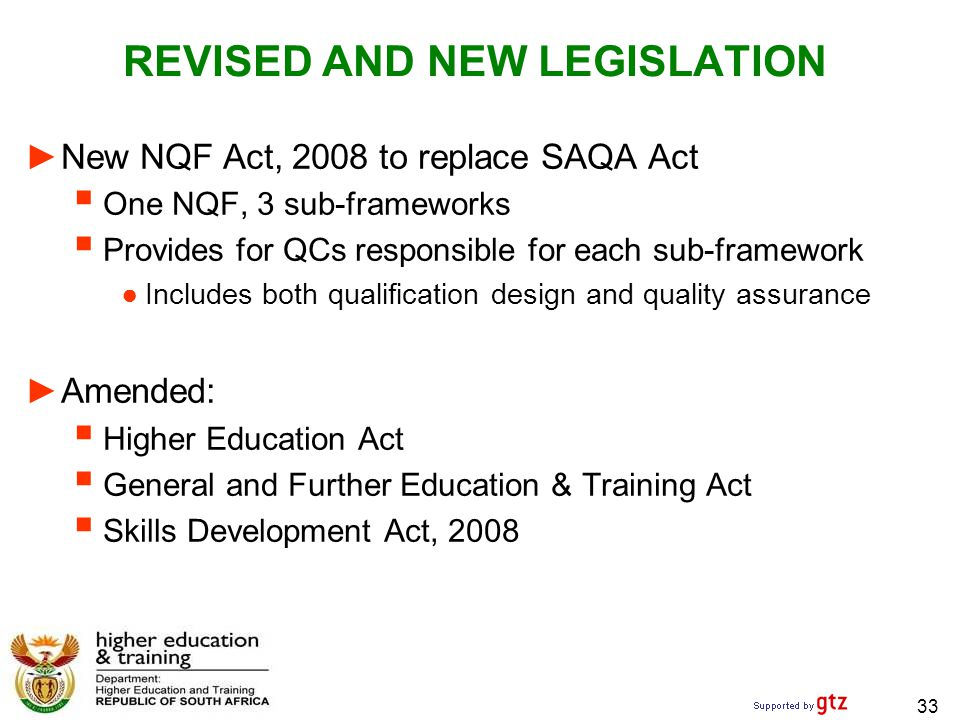 33 REVISED AND NEW LEGISLATION ►New NQF Act, 2008 to replace SAQA Act  One NQF, 3 sub-frameworks  Provides for QCs responsible for each sub-framework ●Includes both qualification design and quality assurance ►Amended:  Higher Education Act  General and Further Education & Training Act  Skills Development Act, 2008