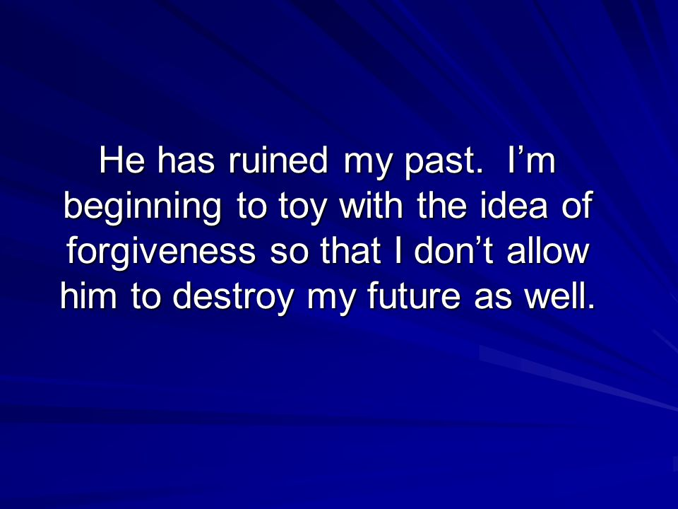 He has ruined my past. I'm beginning to toy with the idea of forgiveness so that I don't allow him to destroy my future as well.