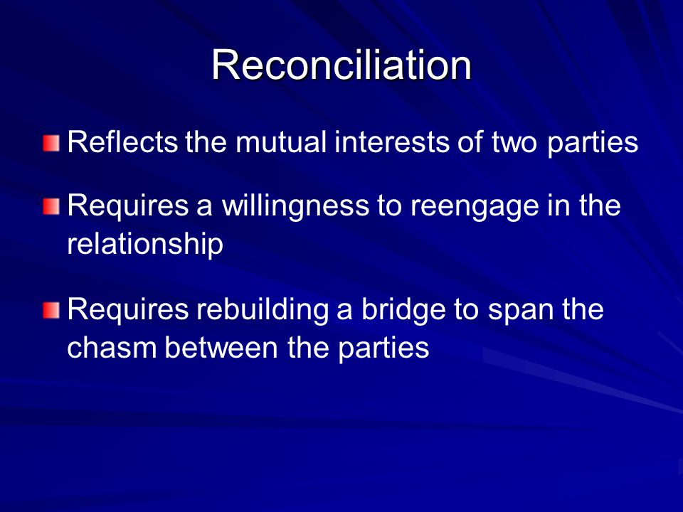 Reconciliation Reflects the mutual interests of two parties Requires a willingness to reengage in the relationship Requires rebuilding a bridge to spa