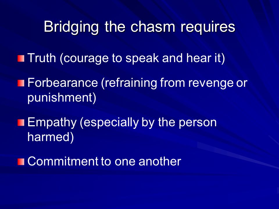 Bridging the chasm requires Truth (courage to speak and hear it) Forbearance (refraining from revenge or punishment) Empathy (especially by the person