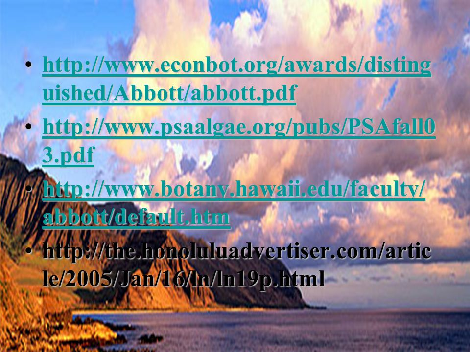 http://www.econbot.org/awards/disting uished/Abbott/abbott.pdfhttp://www.econbot.org/awards/disting uished/Abbott/abbott.pdfhttp://www.econbot.org/awards/disting uished/Abbott/abbott.pdfhttp://www.econbot.org/awards/disting uished/Abbott/abbott.pdf http://www.psaalgae.org/pubs/PSAfall0 3.pdfhttp://www.psaalgae.org/pubs/PSAfall0 3.pdfhttp://www.psaalgae.org/pubs/PSAfall0 3.pdfhttp://www.psaalgae.org/pubs/PSAfall0 3.pdf http://www.botany.hawaii.edu/faculty/ abbott/default.htmhttp://www.botany.hawaii.edu/faculty/ abbott/default.htmhttp://www.botany.hawaii.edu/faculty/ abbott/default.htmhttp://www.botany.hawaii.edu/faculty/ abbott/default.htm http://the.honoluluadvertiser.com/artic le/2005/Jan/16/ln/ln19p.htmlhttp://the.honoluluadvertiser.com/artic le/2005/Jan/16/ln/ln19p.html