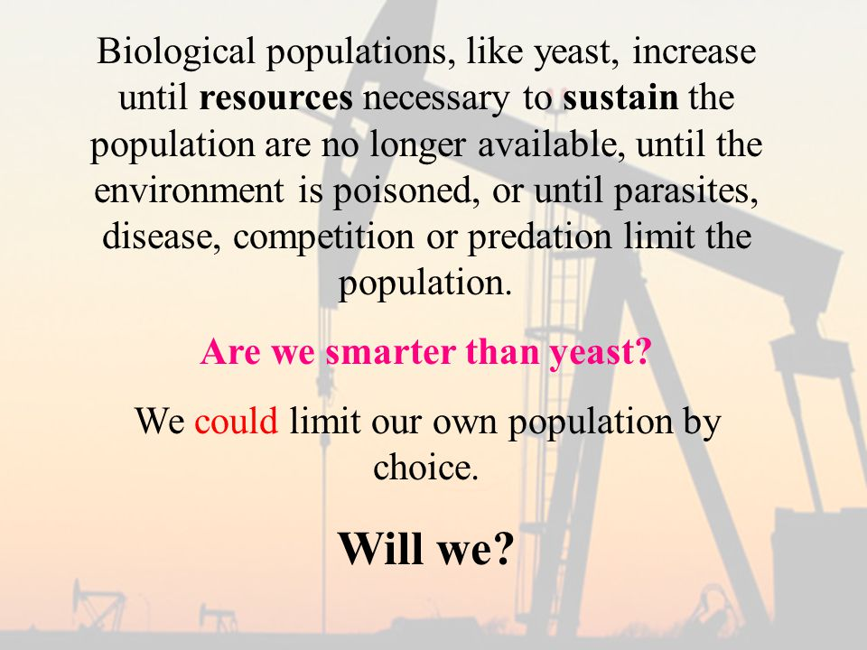Biological populations, like yeast, increase until resources necessary to sustain the population are no longer available, until the environment is poisoned, or until parasites, disease, competition or predation limit the population.