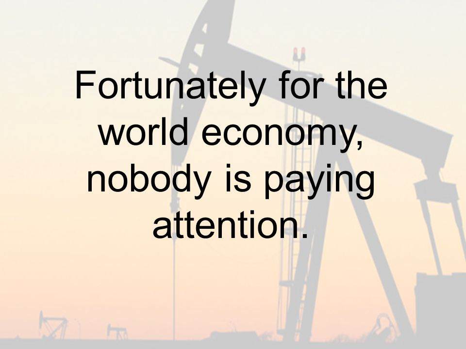 Fortunately for the world economy, nobody is paying attention.