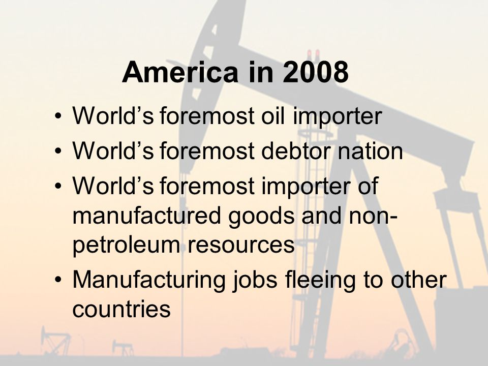 America in 2008 World's foremost oil importer World's foremost debtor nation World's foremost importer of manufactured goods and non- petroleum resources Manufacturing jobs fleeing to other countries