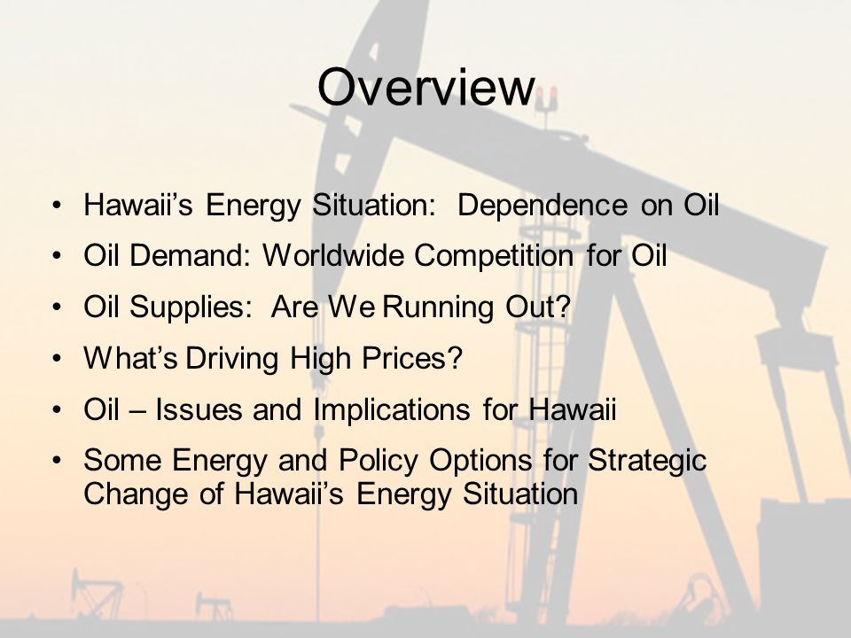 Overview Hawaii's Energy Situation: Dependence on Oil Oil Demand: Worldwide Competition for Oil Oil Supplies: Are We Running Out.