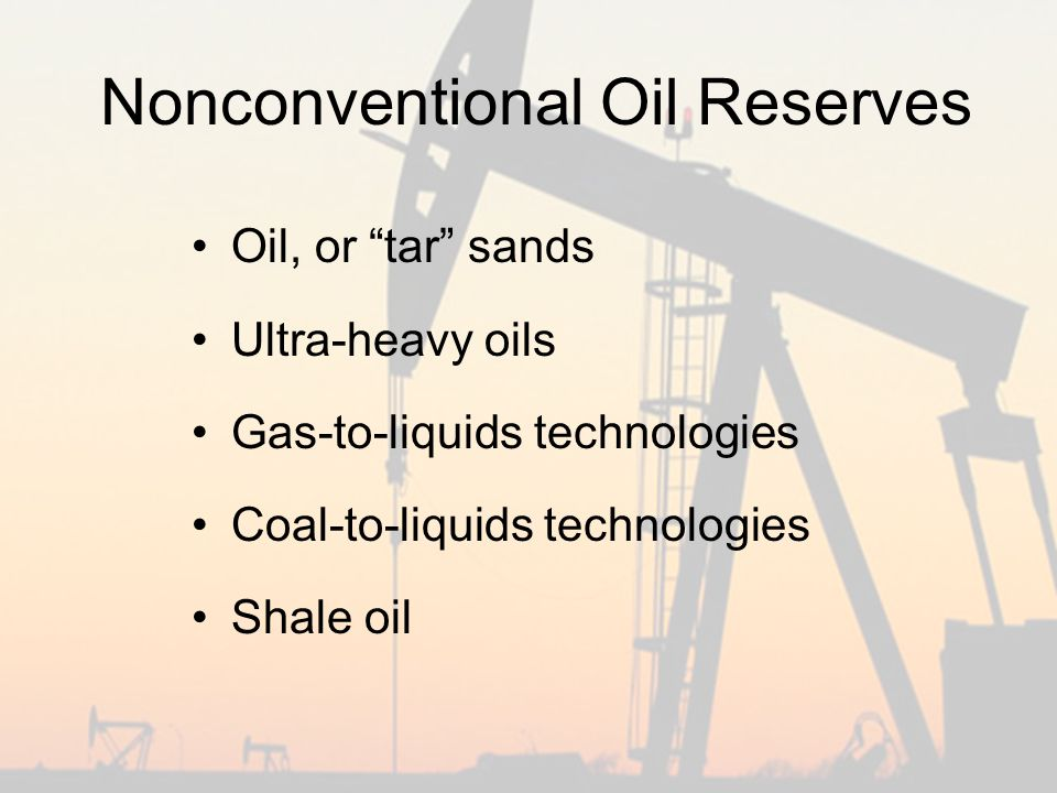 Nonconventional Oil Reserves Oil, or tar sands Ultra-heavy oils Gas-to-liquids technologies Coal-to-liquids technologies Shale oil