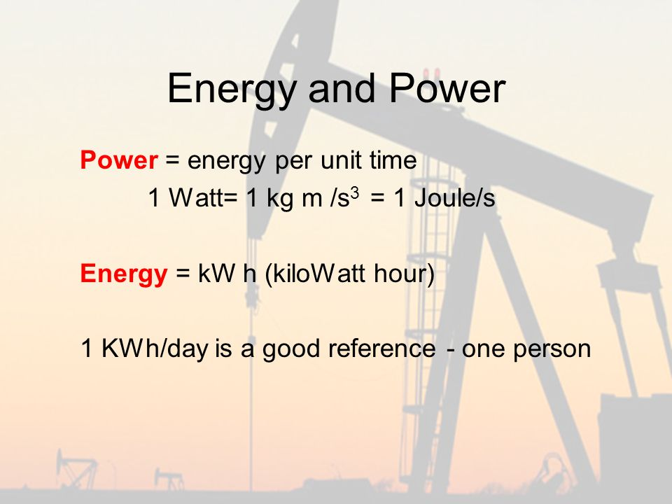 Energy and Power Power = energy per unit time 1 Watt= 1 kg m /s 3 = 1 Joule/s Energy = kW h (kiloWatt hour) 1 KWh/day is a good reference - one person