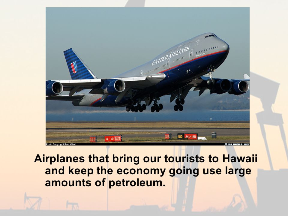 United 747 Airplanes that bring our tourists to Hawaii and keep the economy going use large amounts of petroleum.