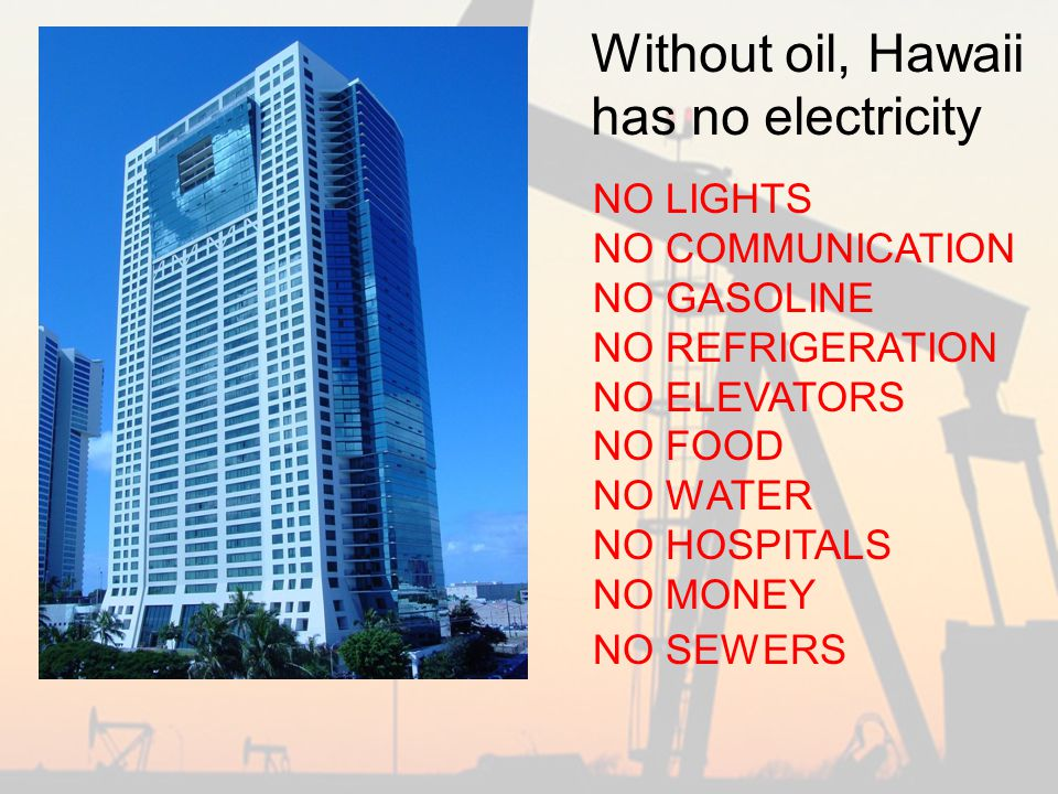 NO LIGHTS NO COMMUNICATION NO GASOLINE NO REFRIGERATION NO ELEVATORS NO FOOD NO WATER NO HOSPITALS NO MONEY NO SEWERS Without oil, Hawaii has no electricity