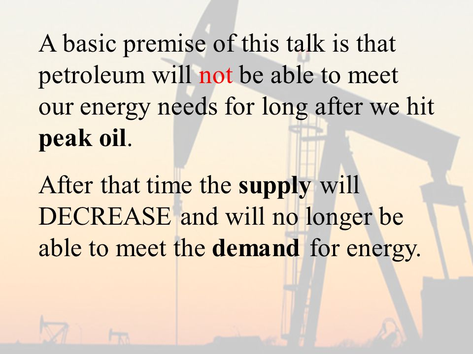 A basic premise of this talk is that petroleum will not be able to meet our energy needs for long after we hit peak oil.