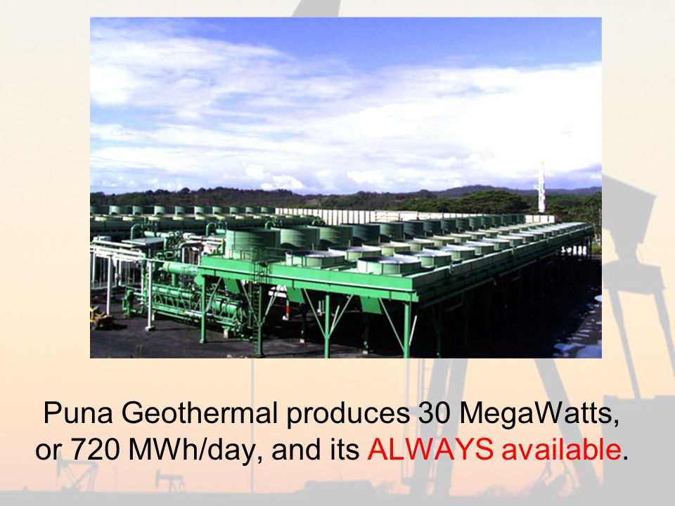 Puna Geothermal produces 30 MegaWatts, or 720 MWh/day, and its ALWAYS available.