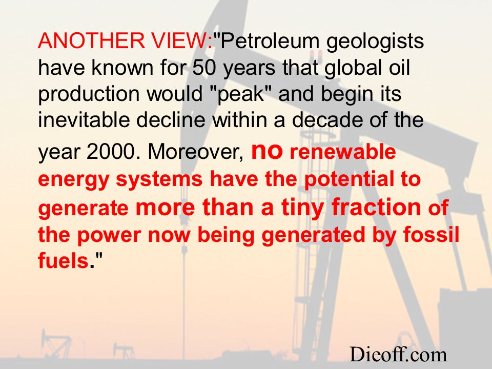 ANOTHER VIEW: Petroleum geologists have known for 50 years that global oil production would peak and begin its inevitable decline within a decade of the year 2000.
