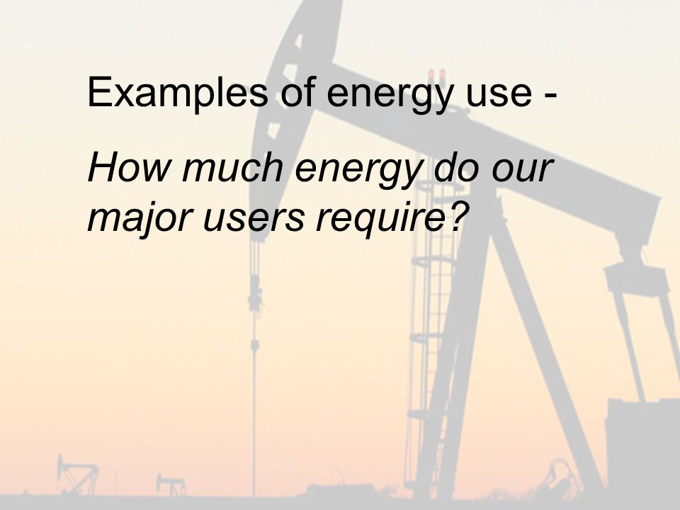 Examples of energy use - How much energy do our major users require