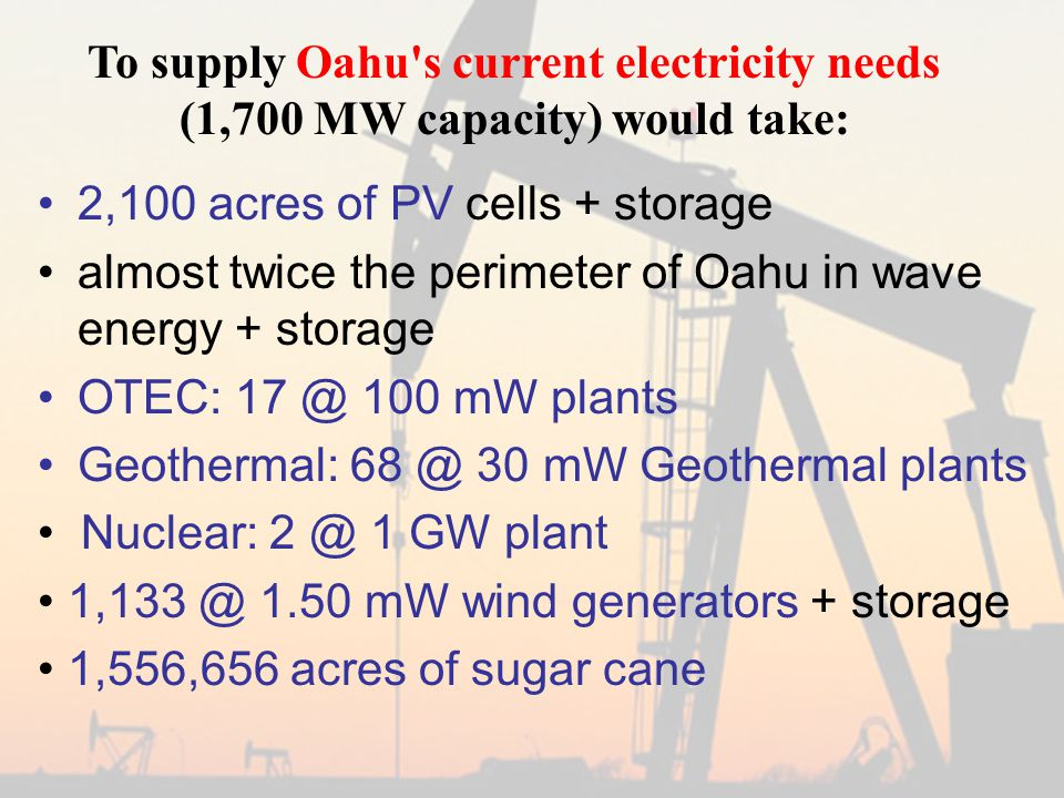 2,100 acres of PV cells + storage almost twice the perimeter of Oahu in wave energy + storage OTEC: 17 @ 100 mW plants Geothermal: 68 @ 30 mW Geothermal plants Nuclear: 2 @ 1 GW plant 1,133 @ 1.50 mW wind generators + storage 1,556,656 acres of sugar cane To supply Oahu s current electricity needs (1,700 MW capacity) would take: