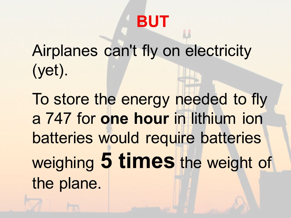 BUT Airplanes can t fly on electricity (yet).