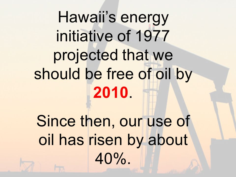 Hawaii's energy initiative of 1977 projected that we should be free of oil by 2010.