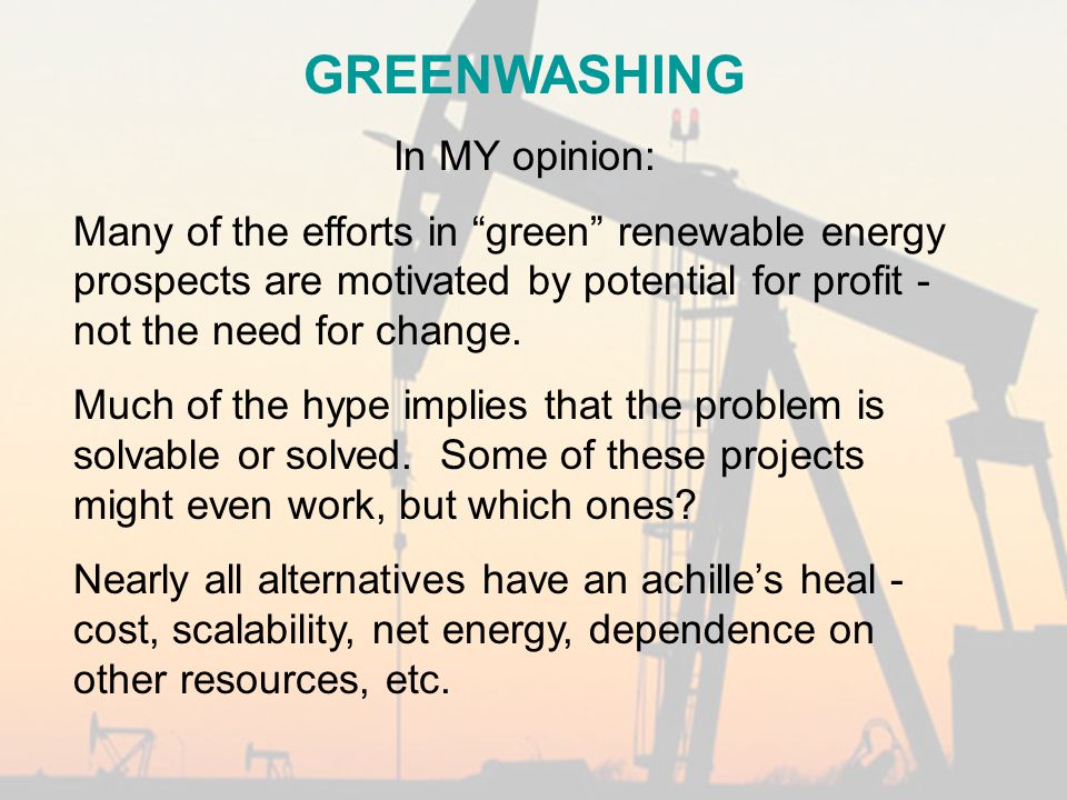 GREENWASHING In MY opinion: Many of the efforts in green renewable energy prospects are motivated by potential for profit - not the need for change.