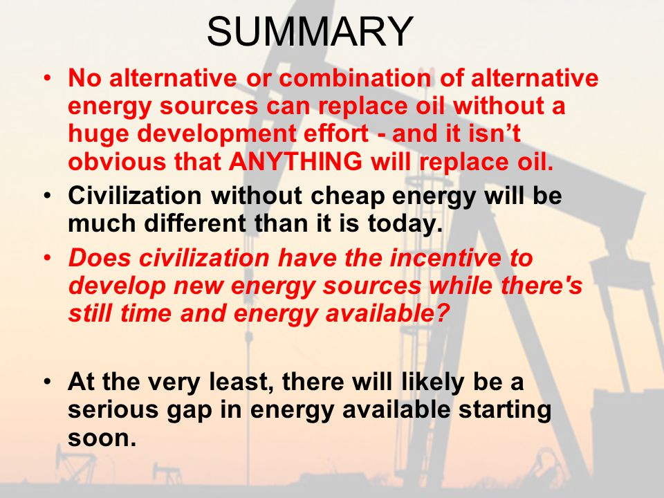 SUMMARY No alternative or combination of alternative energy sources can replace oil without a huge development effort - and it isn't obvious that ANYTHING will replace oil.