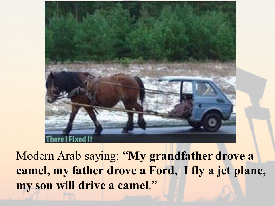 """Modern Arab saying: """"My grandfather drove a camel, my father drove a Ford, I fly a jet plane, my son will drive a camel."""""""