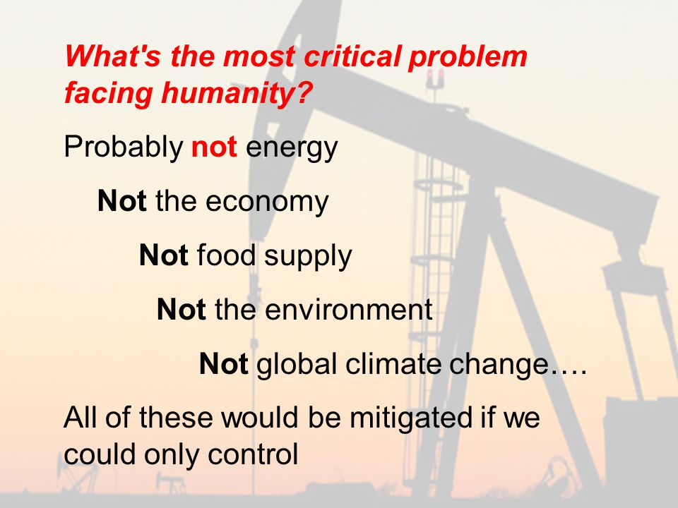 What s the most critical problem facing humanity.