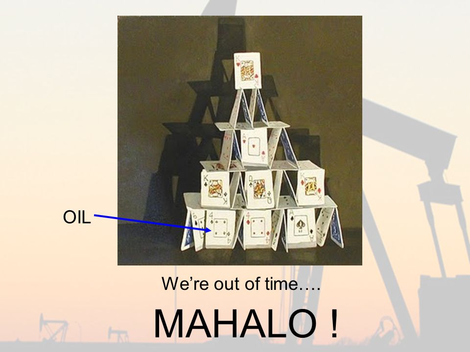 MAHALO ! OIL We're out of time….